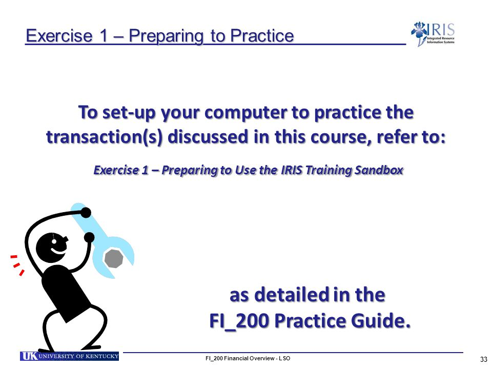 Exercise 1 – Preparing to Practice To set-up your computer to practice the transaction(s) discussed in this course, refer to: Exercise 1 – Preparing to Use the IRIS Training Sandbox Exercise 1 – Preparing to Use the IRIS Training Sandbox 33 FI_200 Financial Overview - LSO as detailed in the FI_200 Practice Guide.