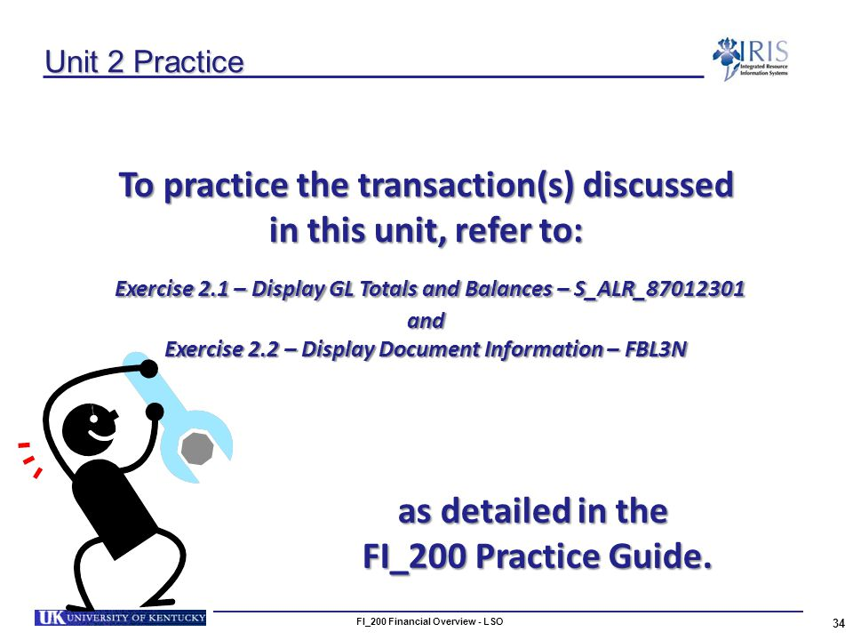 Unit 2 Practice To practice the transaction(s) discussed in this unit, refer to: Exercise 2.1 – Display GL Totals and Balances – S_ALR_87012301 Exercise 2.1 – Display GL Totals and Balances – S_ALR_87012301and Exercise 2.2 – Display Document Information – FBL3N 34 FI_200 Financial Overview - LSO as detailed in the FI_200 Practice Guide.
