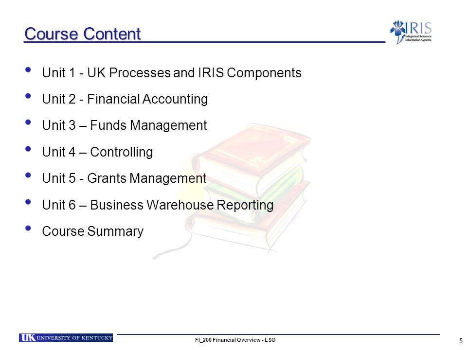 5 Course Content Unit 1 - UK Processes and IRIS Components Unit 2 - Financial Accounting Unit 3 – Funds Management Unit 4 – Controlling Unit 5 - Grants Management Unit 6 – Business Warehouse Reporting Course Summary