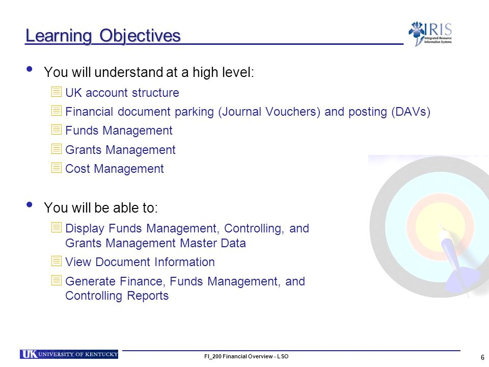 FI_200 Financial Overview - LSO 6 Learning Objectives You will understand at a high level: UK account structure Financial document parking (Journal Vouchers) and posting (DAVs) Funds Management Grants Management Cost Management You will be able to: Display Funds Management, Controlling, and Grants Management Master Data View Document Information Generate Finance, Funds Management, and Controlling Reports