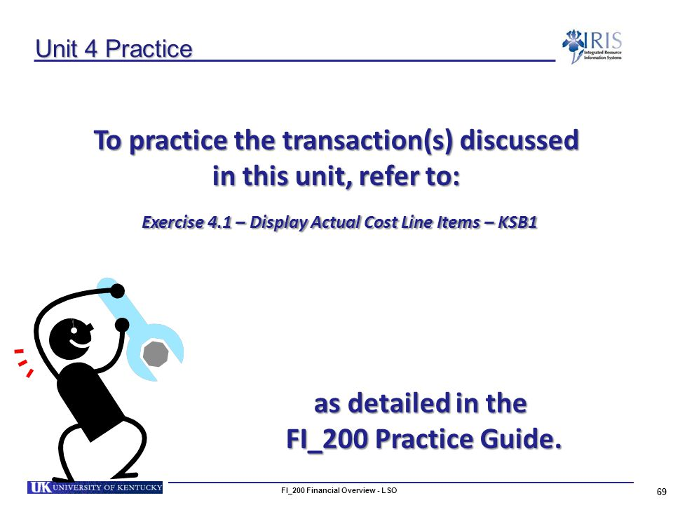 Unit 4 Practice To practice the transaction(s) discussed in this unit, refer to: Exercise 4.1 – Display Actual Cost Line Items – KSB1 Exercise 4.1 – Display Actual Cost Line Items – KSB1 69 FI_200 Financial Overview - LSO as detailed in the FI_200 Practice Guide.