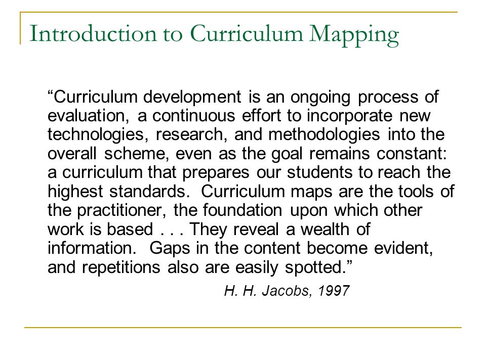 Introduction to Curriculum Mapping Curriculum development is an ongoing process of evaluation, a continuous effort to incorporate new technologies, research, and methodologies into the overall scheme, even as the goal remains constant: a curriculum that prepares our students to reach the highest standards.