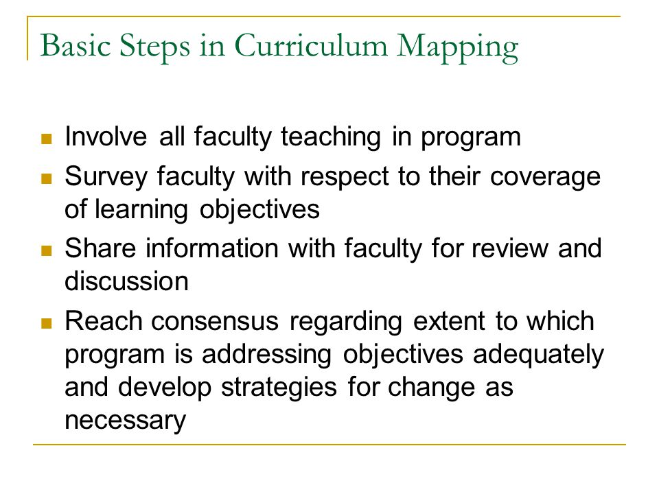 Basic Steps in Curriculum Mapping Involve all faculty teaching in program Survey faculty with respect to their coverage of learning objectives Share information with faculty for review and discussion Reach consensus regarding extent to which program is addressing objectives adequately and develop strategies for change as necessary
