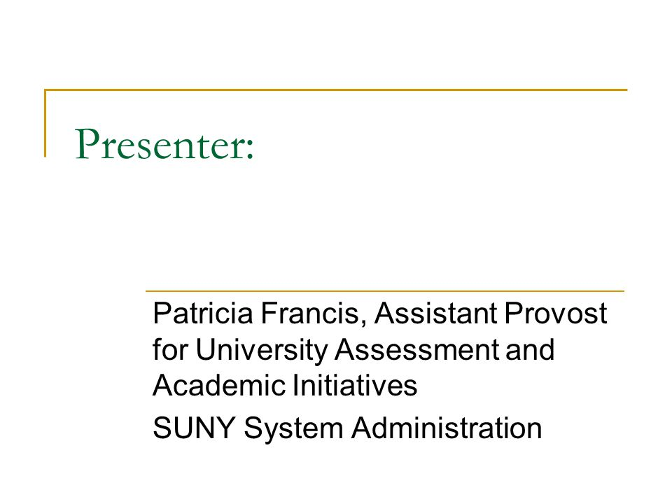 Presenter: Patricia Francis, Assistant Provost for University Assessment and Academic Initiatives SUNY System Administration