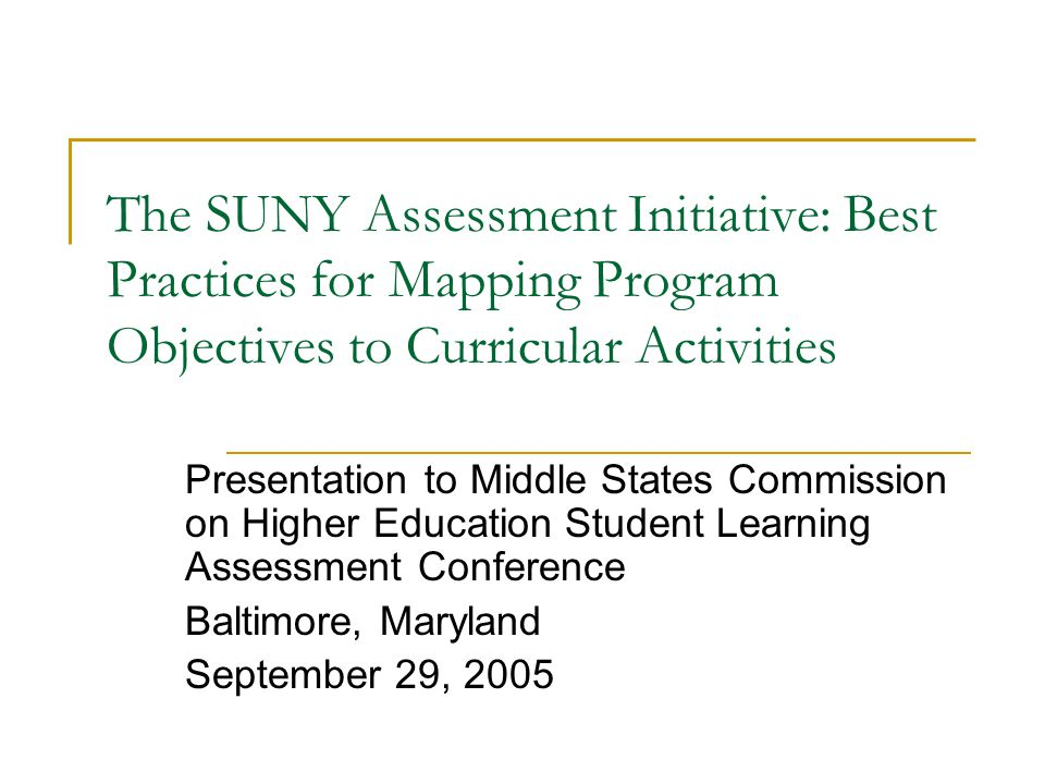 The SUNY Assessment Initiative: Best Practices for Mapping Program Objectives to Curricular Activities Presentation to Middle States Commission on Higher Education Student Learning Assessment Conference Baltimore, Maryland September 29, 2005