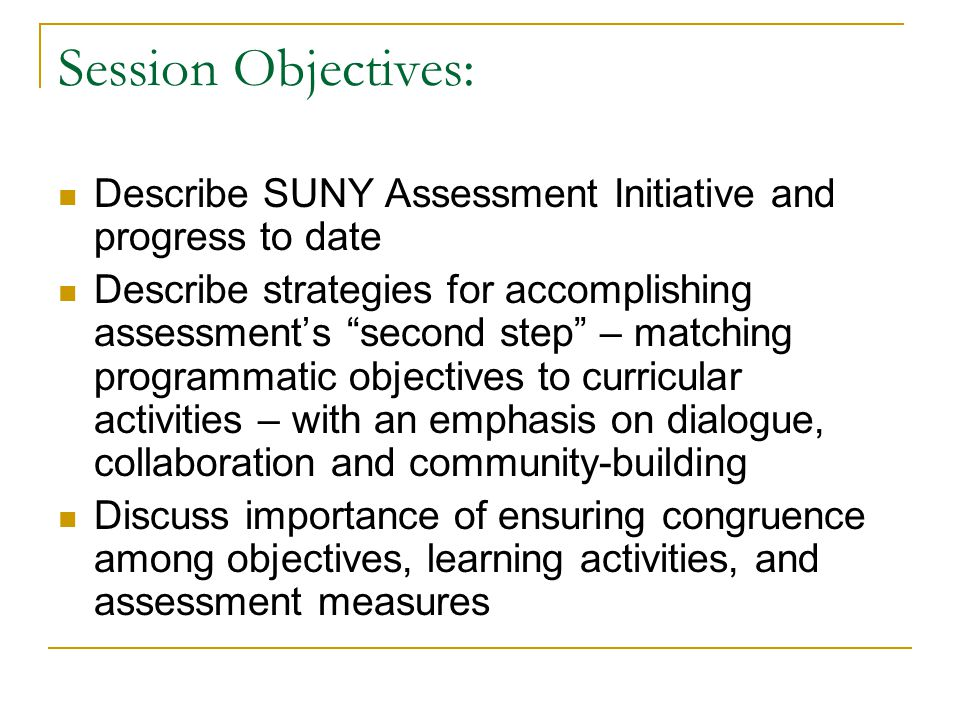 Session Objectives: Describe SUNY Assessment Initiative and progress to date Describe strategies for accomplishing assessments second step – matching programmatic objectives to curricular activities – with an emphasis on dialogue, collaboration and community-building Discuss importance of ensuring congruence among objectives, learning activities, and assessment measures