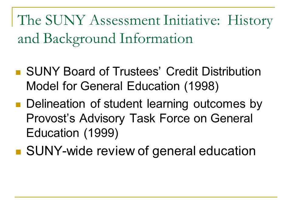 The SUNY Assessment Initiative: History and Background Information SUNY Board of Trustees Credit Distribution Model for General Education (1998) Delineation of student learning outcomes by Provosts Advisory Task Force on General Education (1999) SUNY-wide review of general education