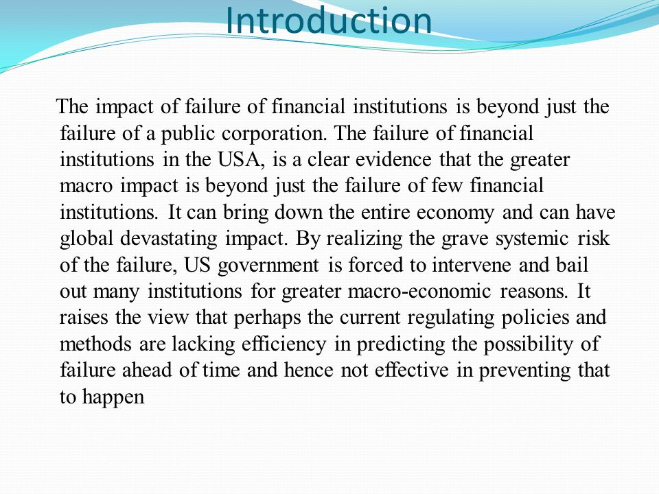 Introduction The impact of failure of financial institutions is beyond just the failure of a public corporation.