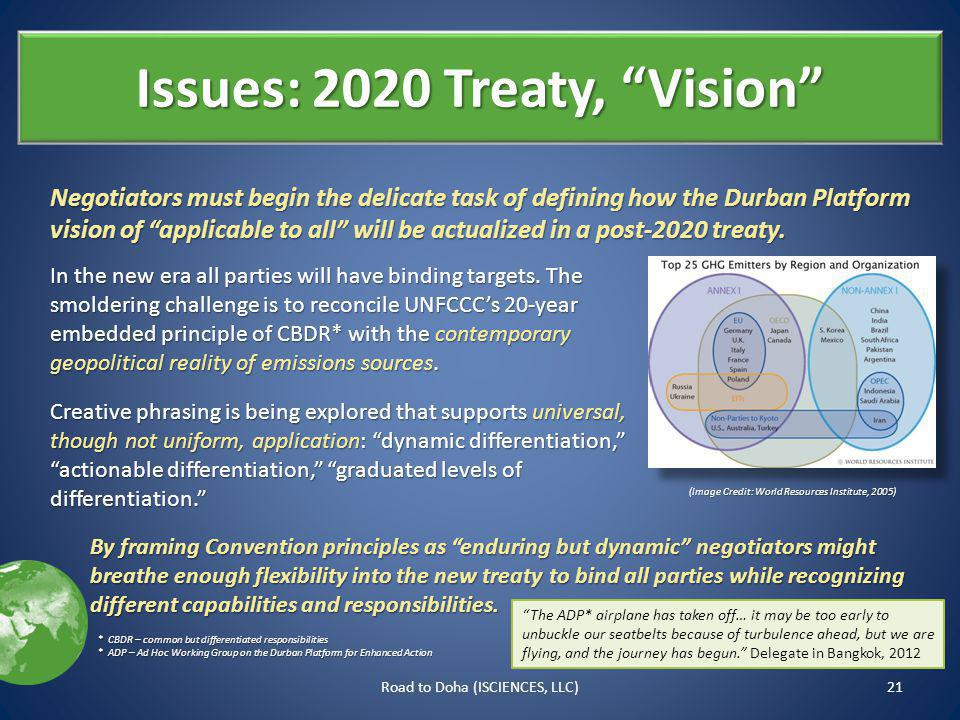 Issues: 2020 Treaty, Vision 21Road to Doha (ISCIENCES, LLC) Negotiators must begin the delicate task of defining how the Durban Platform vision of applicable to all will be actualized in a post-2020 treaty.