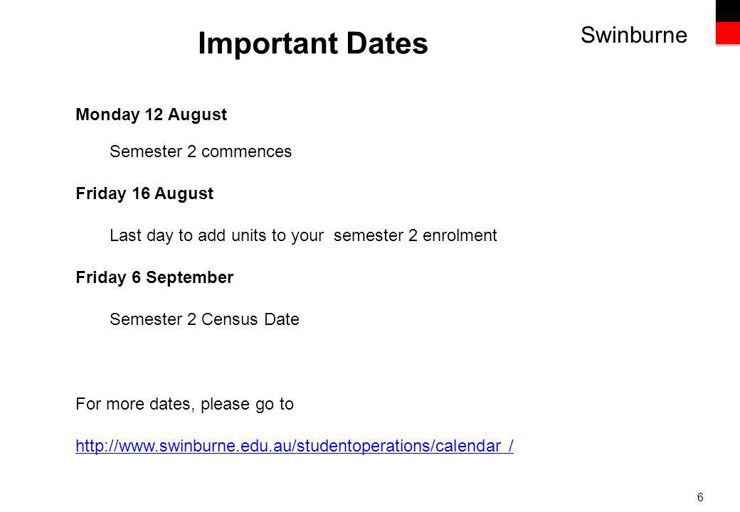 Swinburne 6 Important Dates Monday 12 August Semester 2 commences Friday 16 August Last day to add units to your semester 2 enrolment Friday 6 September Semester 2 Census Date For more dates, please go to   /