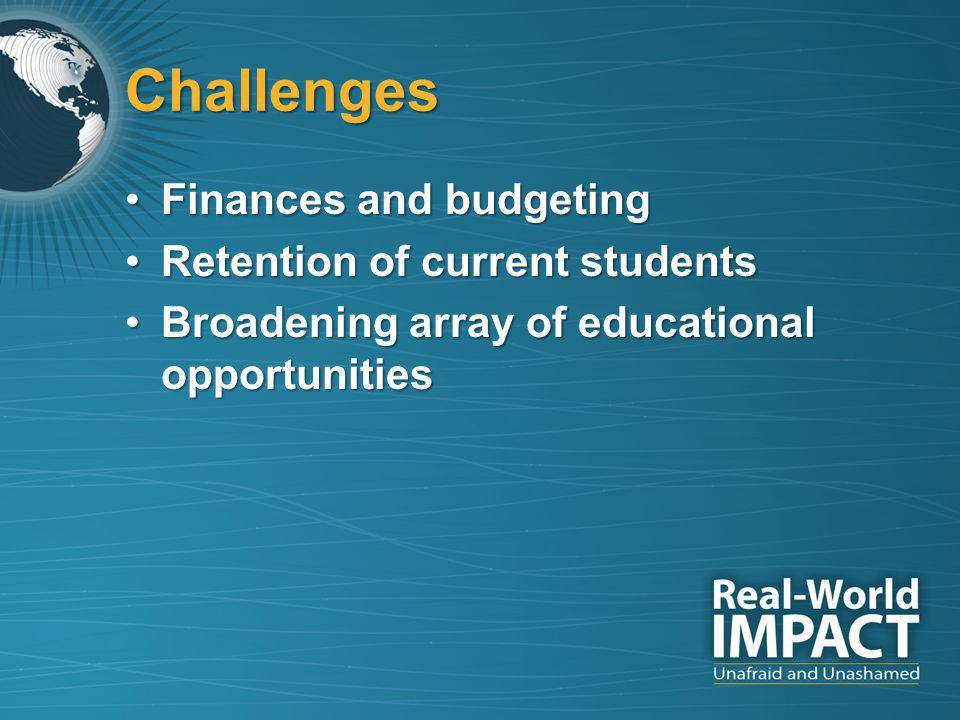 Challenges Finances and budgetingFinances and budgeting Retention of current studentsRetention of current students Broadening array of educational opportunitiesBroadening array of educational opportunities