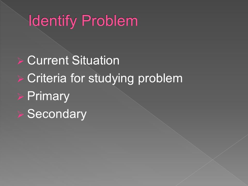 Current Situation Criteria for studying problem Primary Secondary