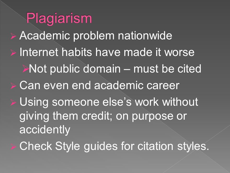 Academic problem nationwide Internet habits have made it worse Not public domain – must be cited Can even end academic career Using someone elses work without giving them credit; on purpose or accidently Check Style guides for citation styles.