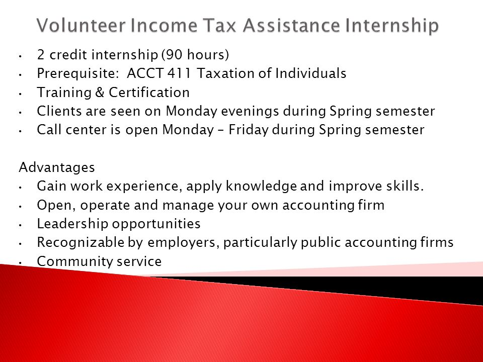 2 credit internship (90 hours) Prerequisite: ACCT 411 Taxation of Individuals Training & Certification Clients are seen on Monday evenings during Spring semester Call center is open Monday – Friday during Spring semester Advantages Gain work experience, apply knowledge and improve skills.