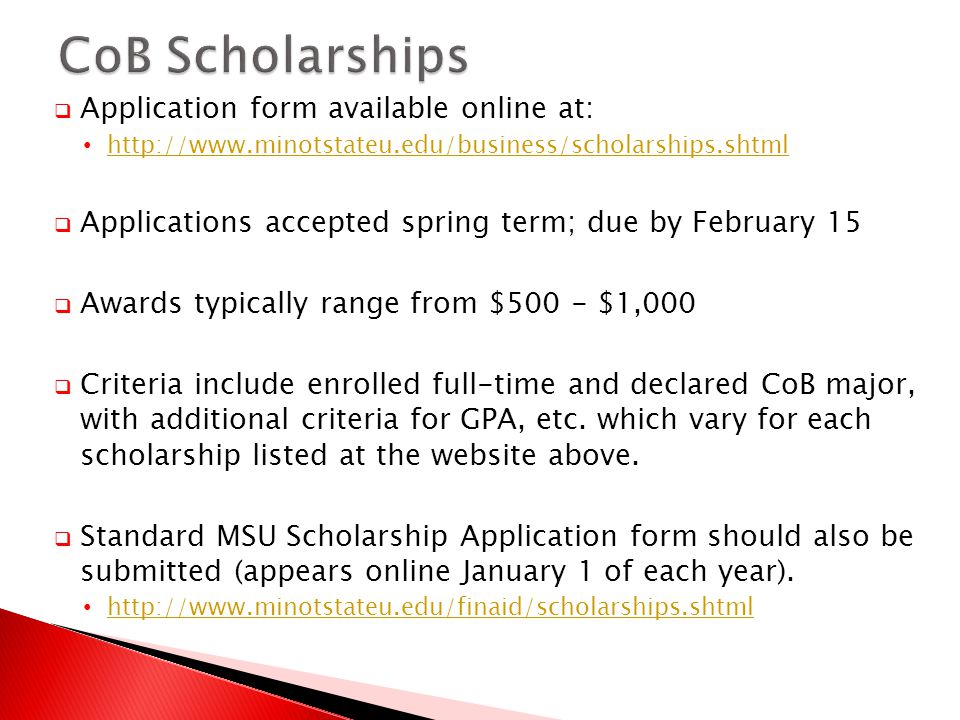 Application form available online at: http://www.minotstateu.edu/business/scholarships.shtml Applications accepted spring term; due by February 15 Awards typically range from $500 - $1,000 Criteria include enrolled full-time and declared CoB major, with additional criteria for GPA, etc.