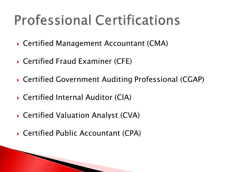 Certified Management Accountant (CMA) Certified Fraud Examiner (CFE) Certified Government Auditing Professional (CGAP) Certified Internal Auditor (CIA) Certified Valuation Analyst (CVA) Certified Public Accountant (CPA)