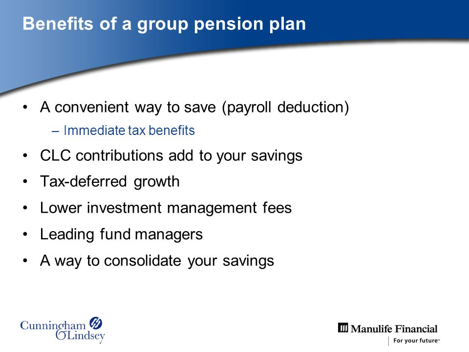 Benefits of a group pension plan A convenient way to save (payroll deduction) –Immediate tax benefits CLC contributions add to your savings Tax-deferred growth Lower investment management fees Leading fund managers A way to consolidate your savings