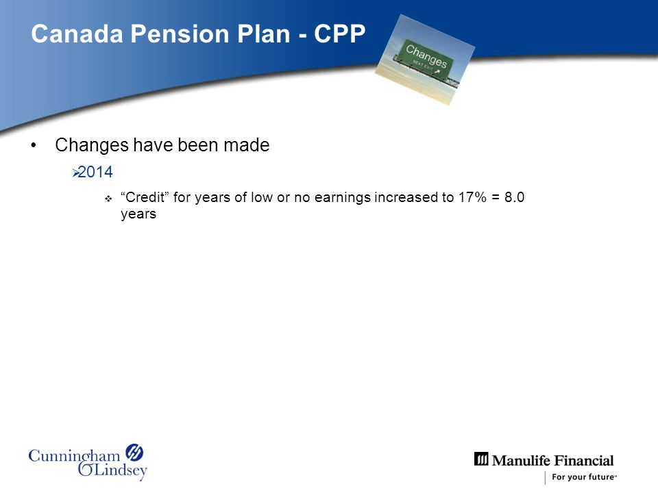 Canada Pension Plan - CPP Changes have been made 2014 Credit for years of low or no earnings increased to 17% = 8.0 years