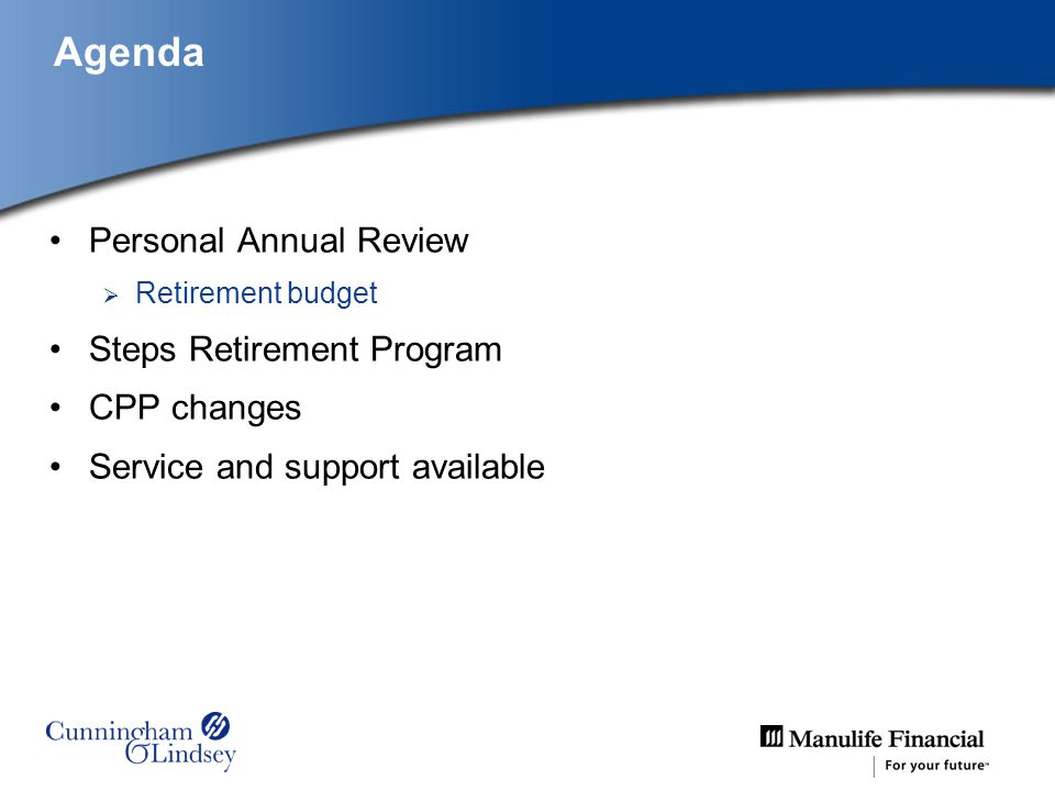 Agenda Personal Annual Review Retirement budget Steps Retirement Program CPP changes Service and support available