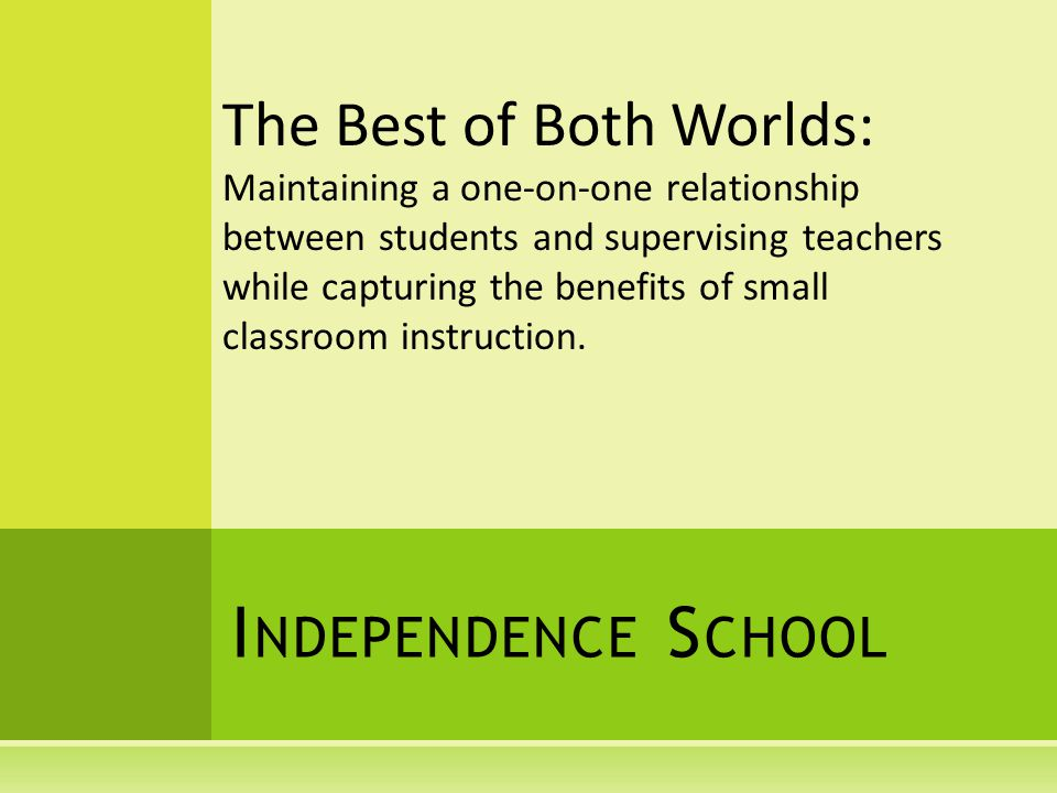 I NDEPENDENCE S CHOOL The Best of Both Worlds: Maintaining a one-on-one relationship between students and supervising teachers while capturing the benefits of small classroom instruction.