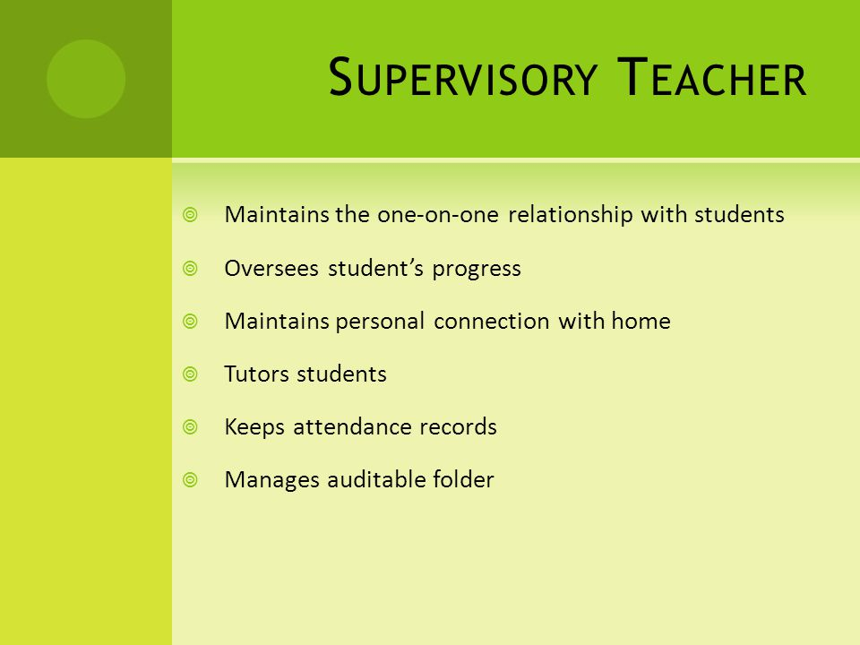S UPERVISORY T EACHER Maintains the one-on-one relationship with students Oversees students progress Maintains personal connection with home Tutors students Keeps attendance records Manages auditable folder