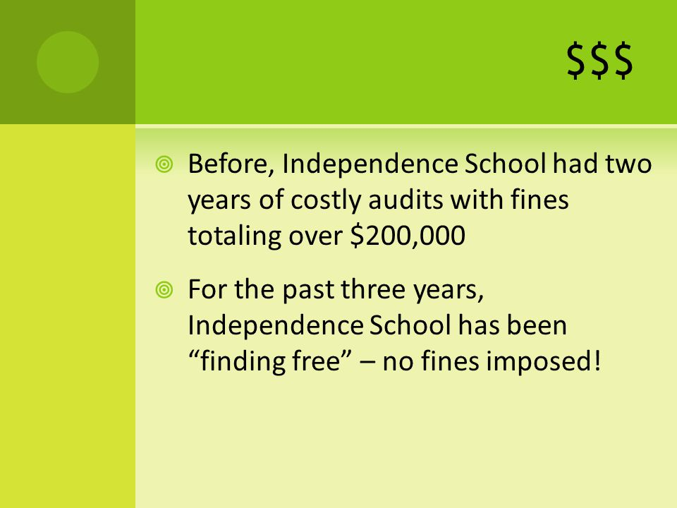 $$$ Before, Independence School had two years of costly audits with fines totaling over $200,000 For the past three years, Independence School has beenfinding free – no fines imposed!