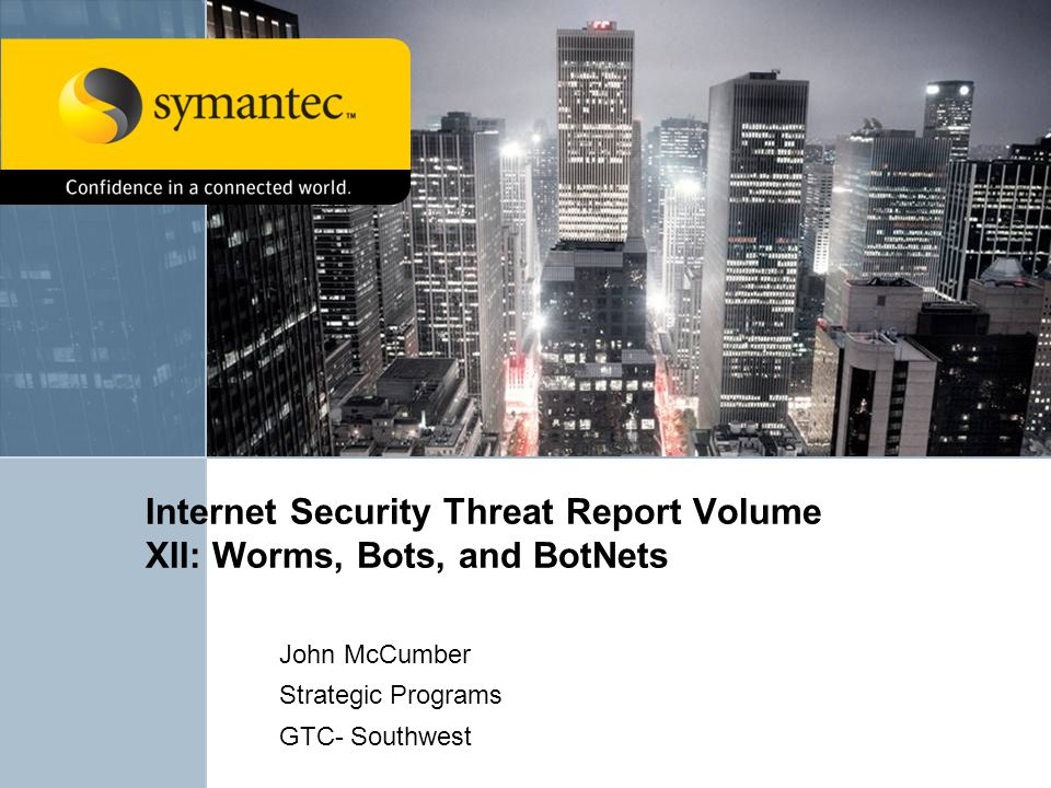 Internet Security Threat Report Volume XII: Worms, Bots, and BotNets John McCumber Strategic Programs GTC- Southwest