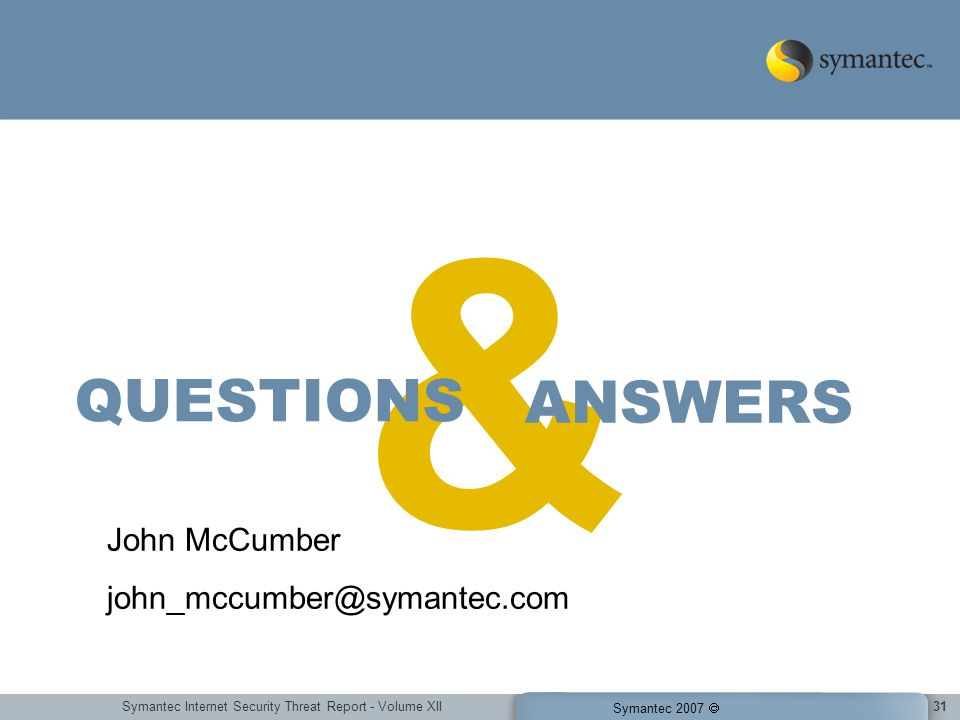 Symantec Internet Security Threat Report - Volume XII Symantec 2007 31 & ANSWERS QUESTIONS John McCumber john_mccumber@symantec.com