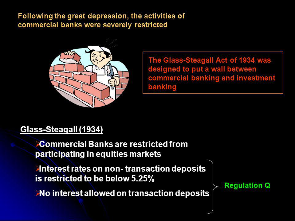 Following the great depression, the activities of commercial banks were severely restricted The Glass-Steagall Act of 1934 was designed to put a wall between commercial banking and investment banking Glass-Steagall (1934) Commercial Banks are restricted from participating in equities markets Interest rates on non- transaction deposits is restricted to be below 5.25% No interest allowed on transaction deposits Regulation Q