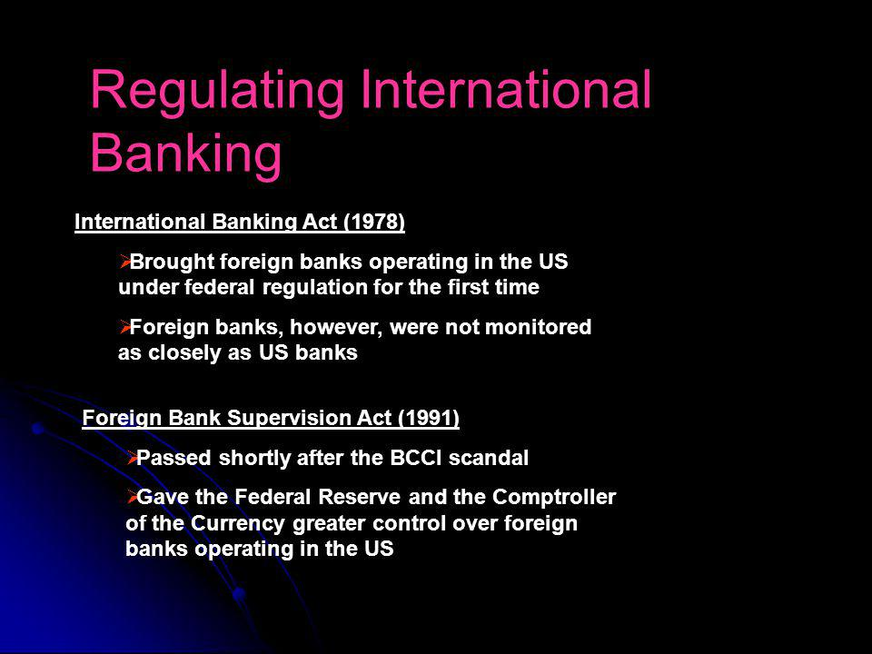 Regulating International Banking International Banking Act (1978) Brought foreign banks operating in the US under federal regulation for the first time Foreign banks, however, were not monitored as closely as US banks Foreign Bank Supervision Act (1991) Passed shortly after the BCCI scandal Gave the Federal Reserve and the Comptroller of the Currency greater control over foreign banks operating in the US