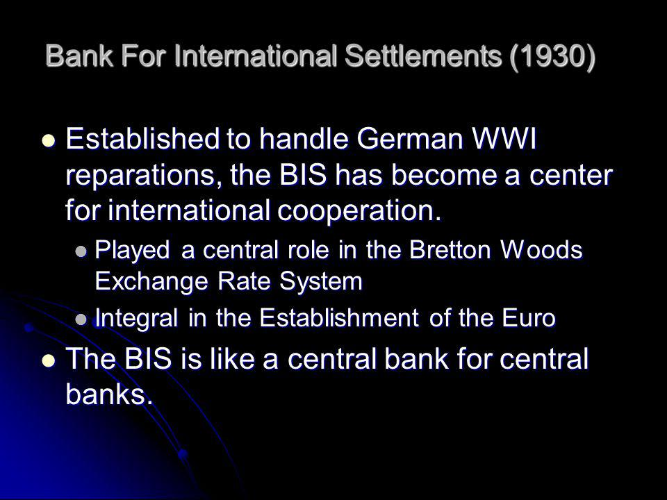 Bank For International Settlements (1930) Established to handle German WWI reparations, the BIS has become a center for international cooperation.
