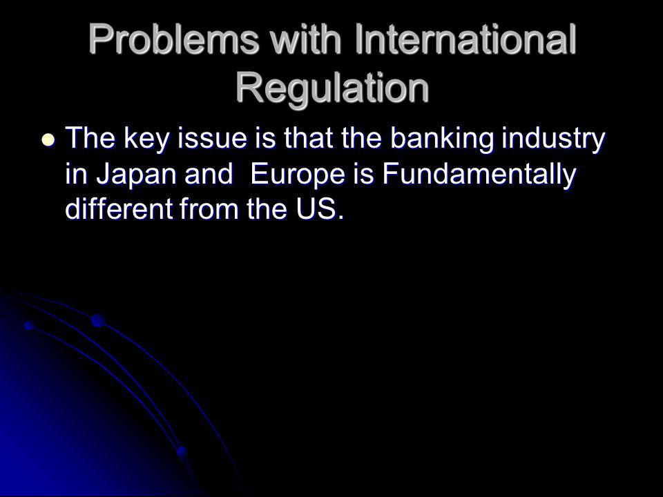 Problems with International Regulation The key issue is that the banking industry in Japan and Europe is Fundamentally different from the US.