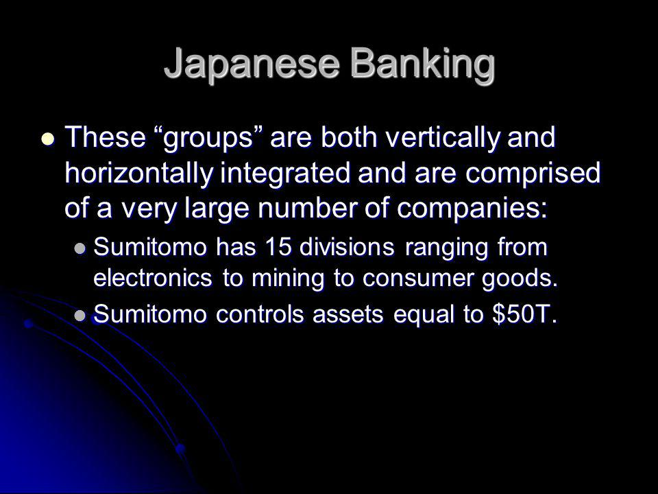 Japanese Banking These groups are both vertically and horizontally integrated and are comprised of a very large number of companies: These groups are both vertically and horizontally integrated and are comprised of a very large number of companies: Sumitomo has 15 divisions ranging from electronics to mining to consumer goods.