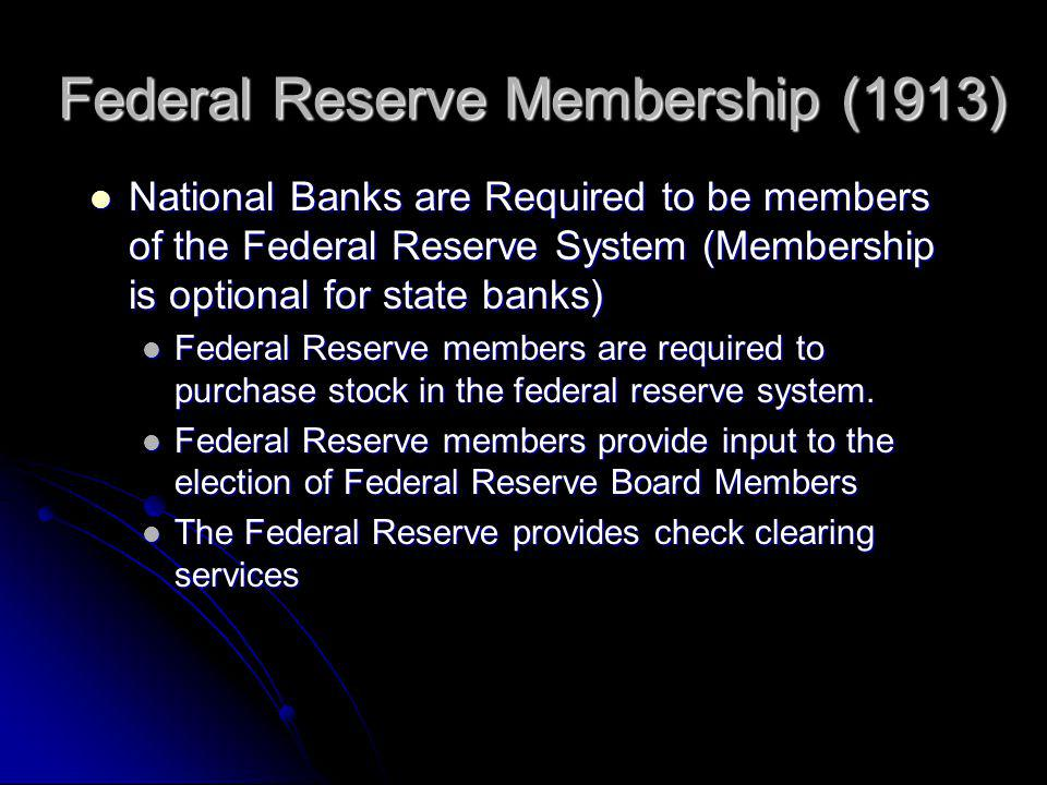 Federal Reserve Membership (1913) National Banks are Required to be members of the Federal Reserve System (Membership is optional for state banks) National Banks are Required to be members of the Federal Reserve System (Membership is optional for state banks) Federal Reserve members are required to purchase stock in the federal reserve system.