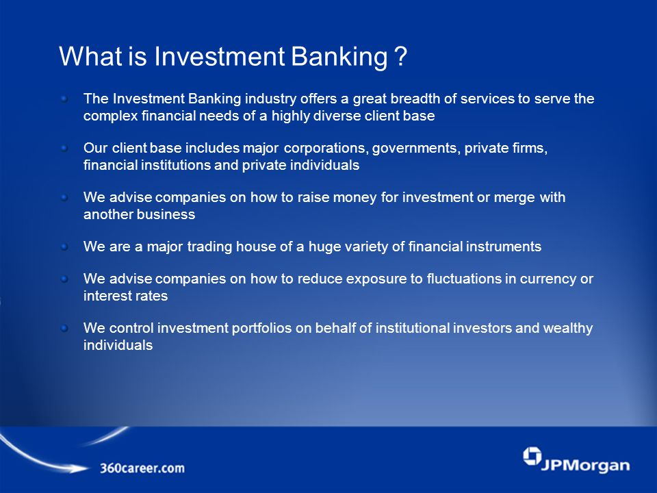 The Investment Banking industry offers a great breadth of services to serve the complex financial needs of a highly diverse client base Our client base includes major corporations, governments, private firms, financial institutions and private individuals We advise companies on how to raise money for investment or merge with another business We are a major trading house of a huge variety of financial instruments We advise companies on how to reduce exposure to fluctuations in currency or interest rates We control investment portfolios on behalf of institutional investors and wealthy individuals