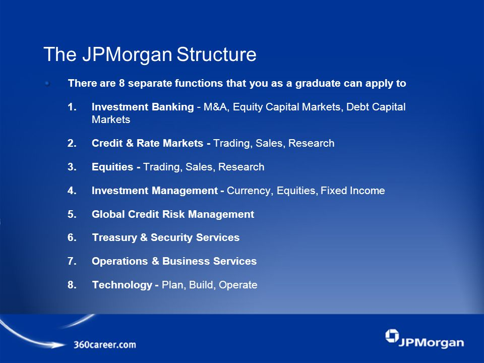 The JPMorgan Structure There are 8 separate functions that you as a graduate can apply to 1.Investment Banking - M&A, Equity Capital Markets, Debt Capital Markets 2.Credit & Rate Markets - Trading, Sales, Research 3.Equities - Trading, Sales, Research 4.Investment Management - Currency, Equities, Fixed Income 5.Global Credit Risk Management 6.Treasury & Security Services 7.Operations & Business Services 8.Technology - Plan, Build, Operate