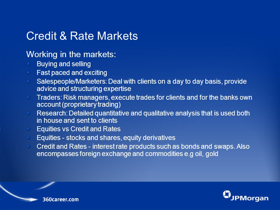 Credit & Rate Markets Working in the markets: Buying and selling Fast paced and exciting Salespeople/Marketers: Deal with clients on a day to day basis, provide advice and structuring expertise Traders: Risk managers, execute trades for clients and for the banks own account (proprietary trading) Research: Detailed quantitative and qualitative analysis that is used both in house and sent to clients Equities vs Credit and Rates Equities - stocks and shares, equity derivatives Credit and Rates - interest rate products such as bonds and swaps.