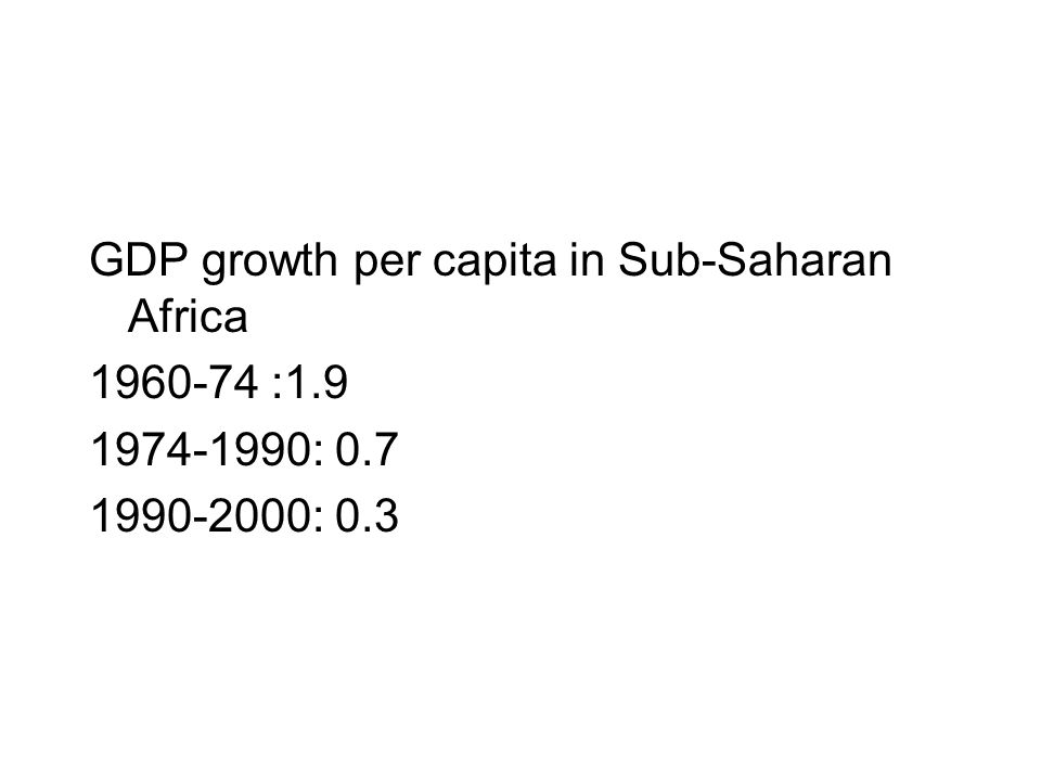 GDP growth per capita in Sub-Saharan Africa 1960-74 :1.9 1974-1990: 0.7 1990-2000: 0.3
