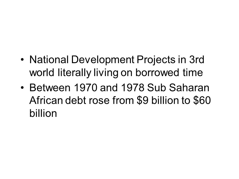 National Development Projects in 3rd world literally living on borrowed time Between 1970 and 1978 Sub Saharan African debt rose from $9 billion to $60 billion