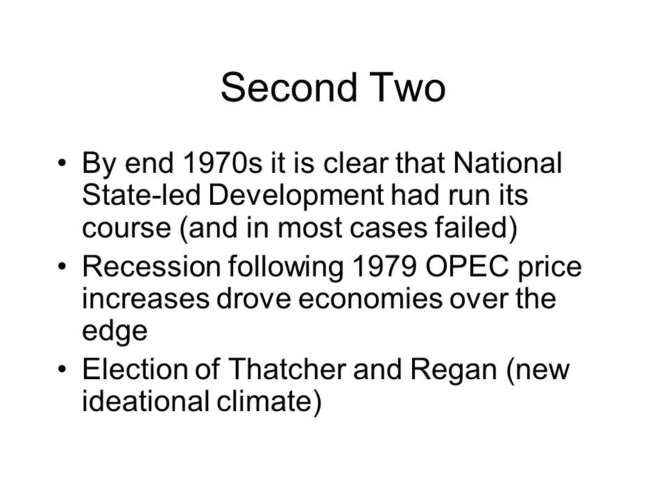 Second Two By end 1970s it is clear that National State-led Development had run its course (and in most cases failed) Recession following 1979 OPEC price increases drove economies over the edge Election of Thatcher and Regan (new ideational climate)