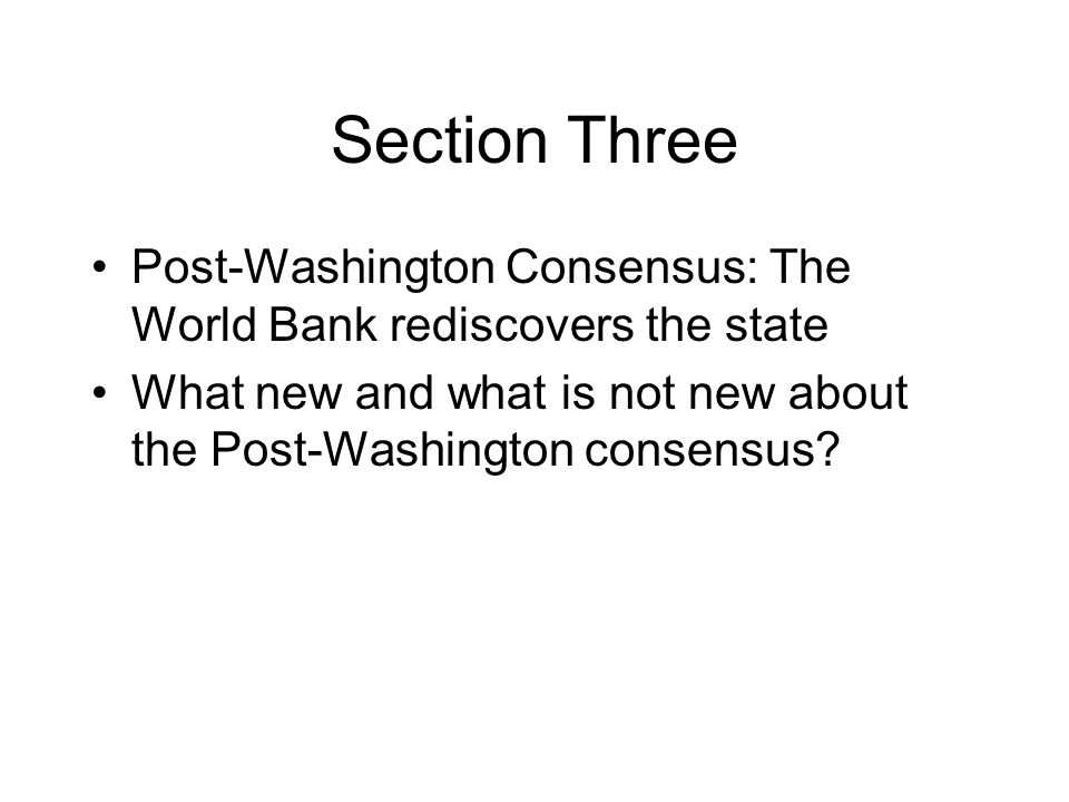 Section Three Post-Washington Consensus: The World Bank rediscovers the state What new and what is not new about the Post-Washington consensus