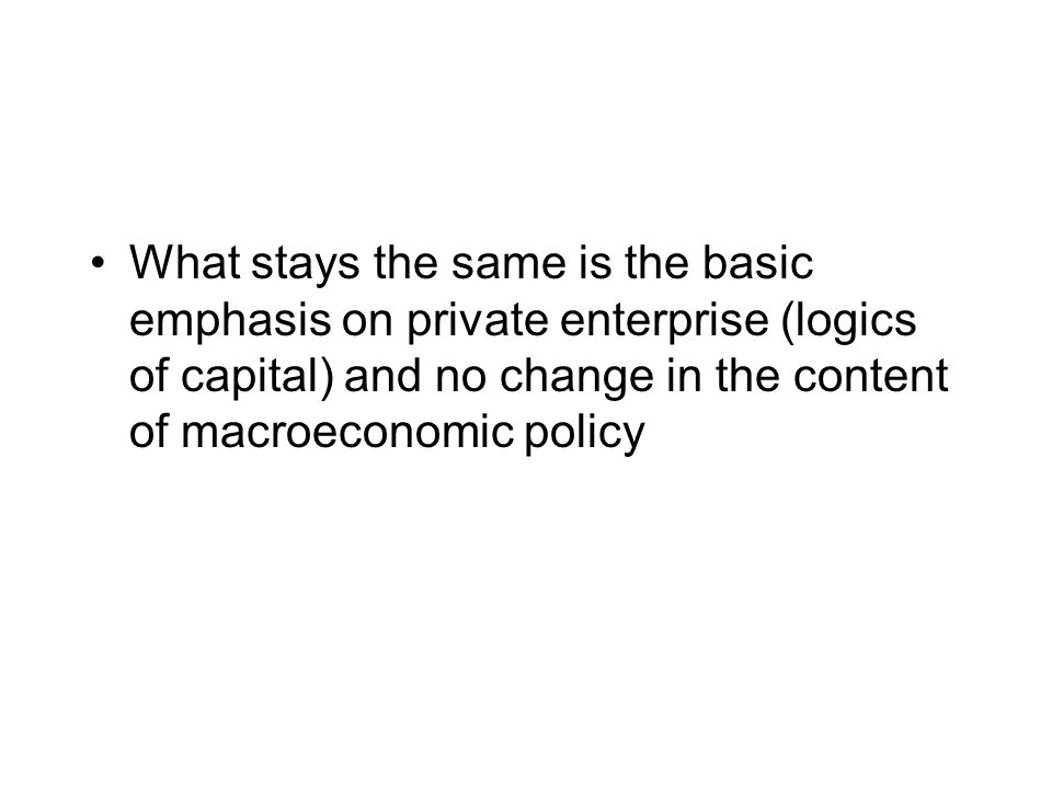 What stays the same is the basic emphasis on private enterprise (logics of capital) and no change in the content of macroeconomic policy