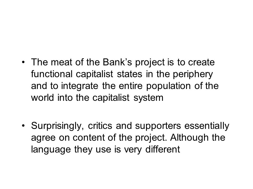 The meat of the Banks project is to create functional capitalist states in the periphery and to integrate the entire population of the world into the capitalist system Surprisingly, critics and supporters essentially agree on content of the project.