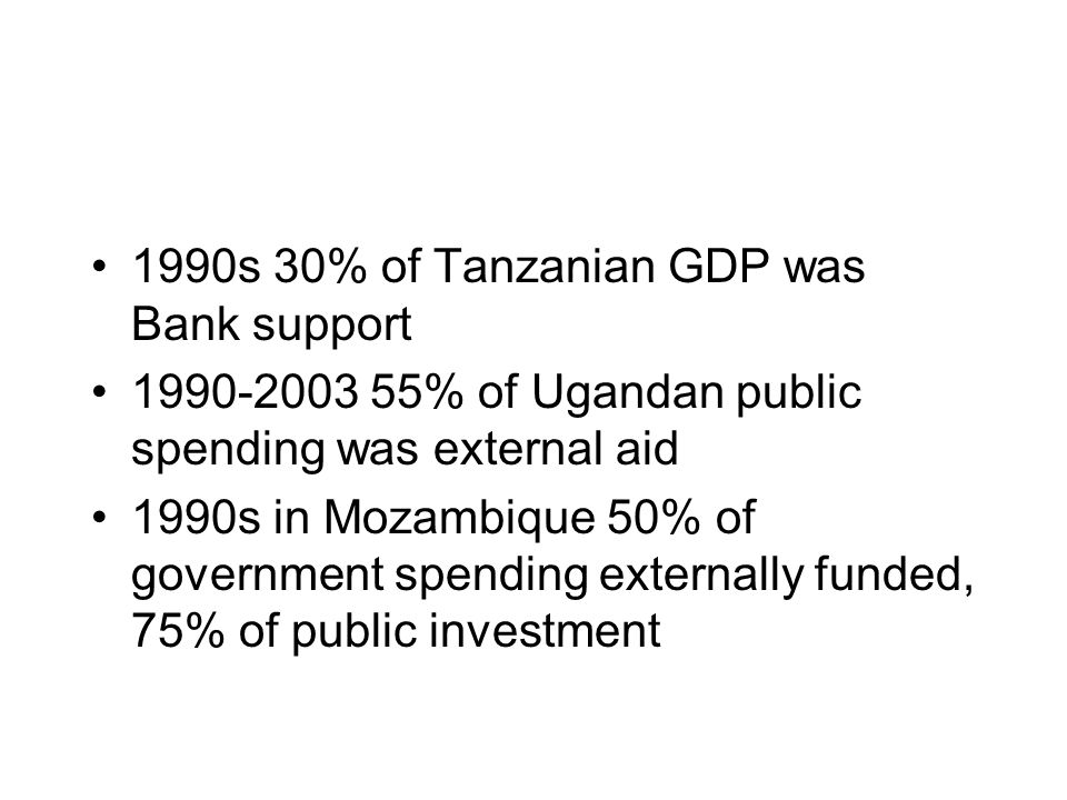 1990s 30% of Tanzanian GDP was Bank support 1990-2003 55% of Ugandan public spending was external aid 1990s in Mozambique 50% of government spending externally funded, 75% of public investment