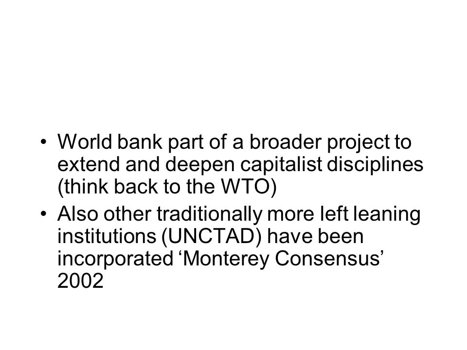 World bank part of a broader project to extend and deepen capitalist disciplines (think back to the WTO) Also other traditionally more left leaning institutions (UNCTAD) have been incorporated Monterey Consensus 2002