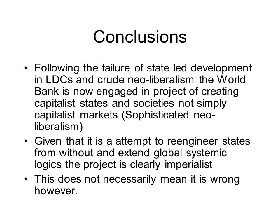 Conclusions Following the failure of state led development in LDCs and crude neo-liberalism the World Bank is now engaged in project of creating capitalist states and societies not simply capitalist markets (Sophisticated neo- liberalism) Given that it is a attempt to reengineer states from without and extend global systemic logics the project is clearly imperialist This does not necessarily mean it is wrong however.