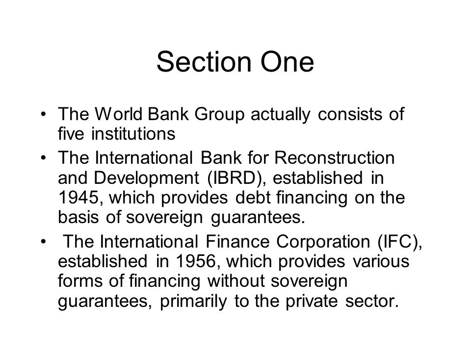 Section One The World Bank Group actually consists of five institutions The International Bank for Reconstruction and Development (IBRD), established in 1945, which provides debt financing on the basis of sovereign guarantees.