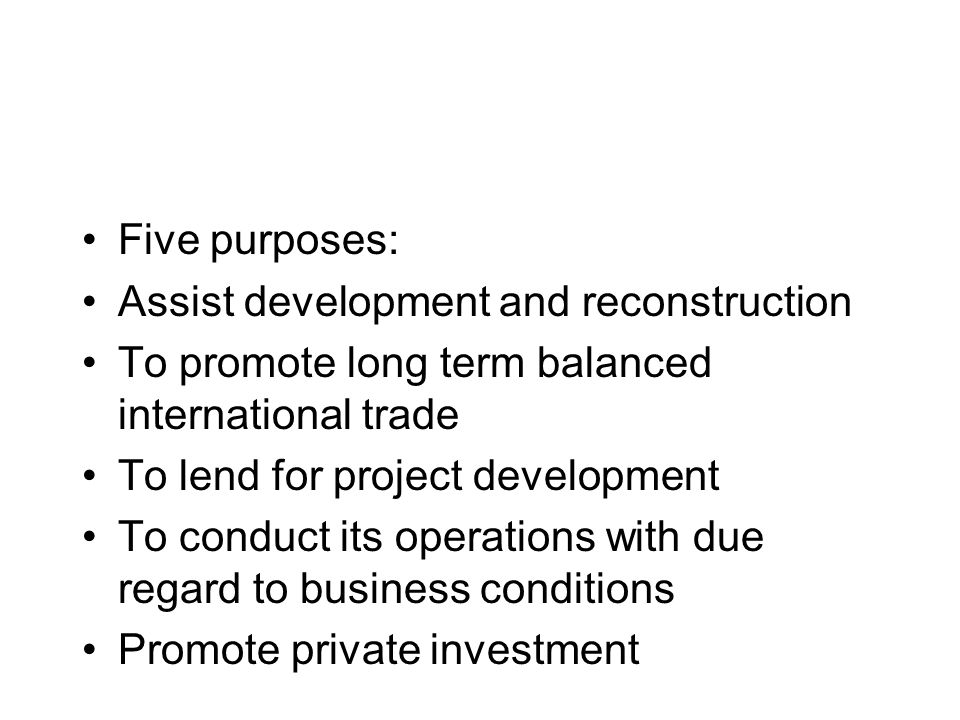 Five purposes: Assist development and reconstruction To promote long term balanced international trade To lend for project development To conduct its operations with due regard to business conditions Promote private investment
