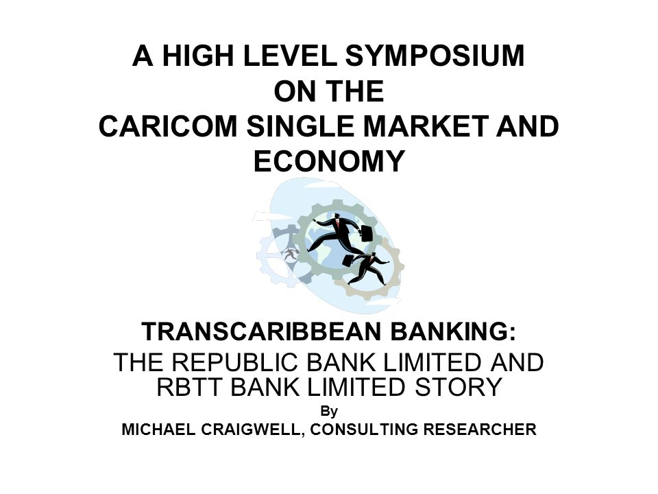 A HIGH LEVEL SYMPOSIUM ON THE CARICOM SINGLE MARKET AND ECONOMY TRANSCARIBBEAN BANKING: THE REPUBLIC BANK LIMITED AND RBTT BANK LIMITED STORY By MICHAEL CRAIGWELL, CONSULTING RESEARCHER