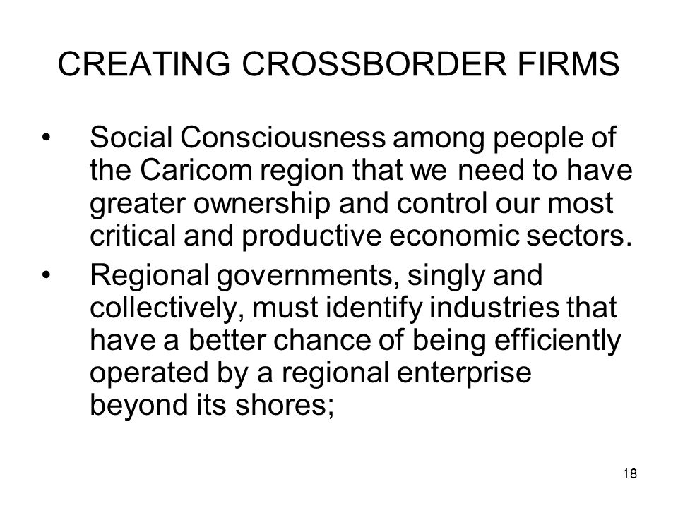 18 CREATING CROSSBORDER FIRMS Social Consciousness among people of the Caricom region that we need to have greater ownership and control our most critical and productive economic sectors.